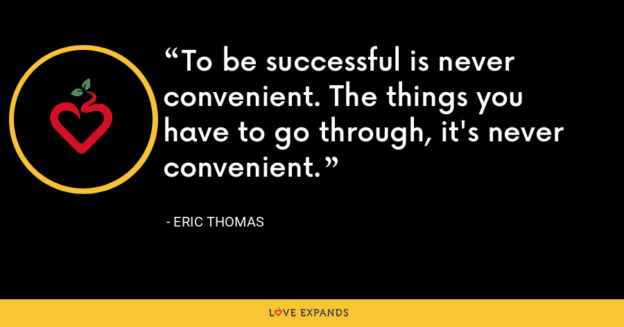 To be successful is never convenient. The things you have to go through, it's never convenient. - Eric Thomas