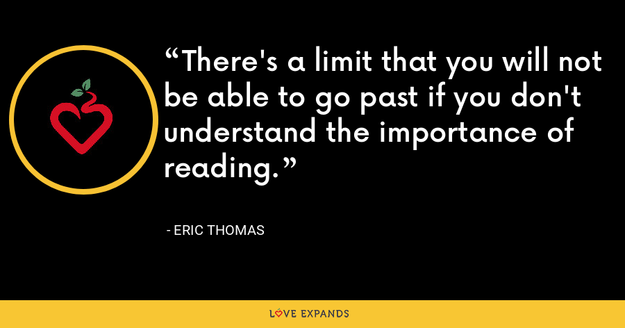 There's a limit that you will not be able to go past if you don't understand the importance of reading. - Eric Thomas
