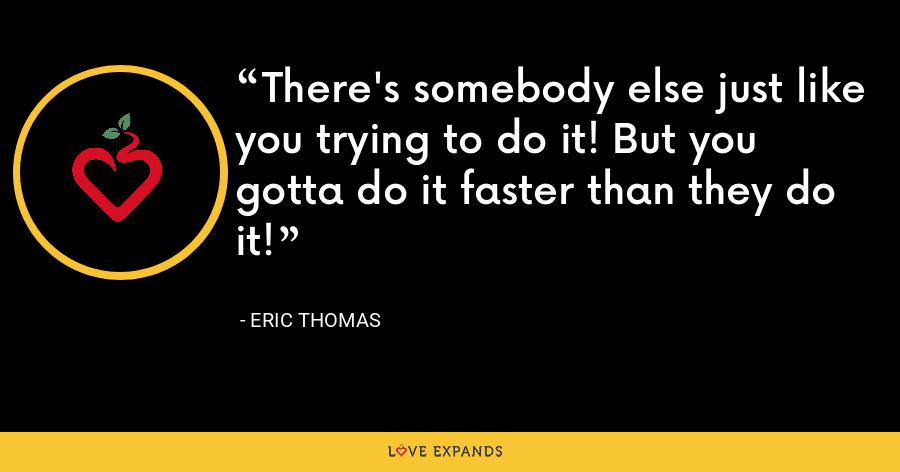 There's somebody else just like you trying to do it! But you gotta do it faster than they do it! - Eric Thomas