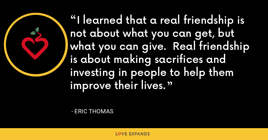 I learned that a real friendship is not about what you can get, but what you can give.  Real friendship is about making sacrifices and investing in people to help them improve their lives. - Eric Thomas