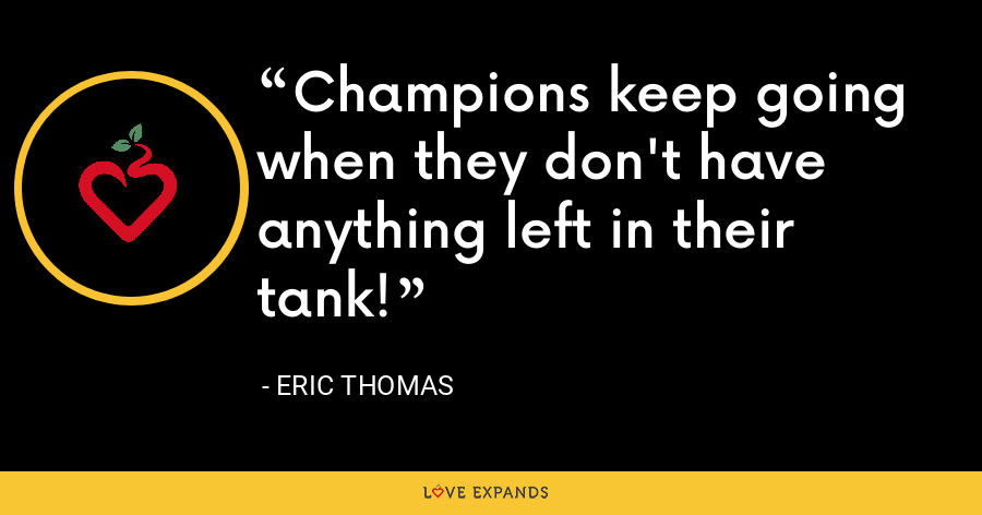 Champions keep going when they don't have anything left in their tank! - Eric Thomas