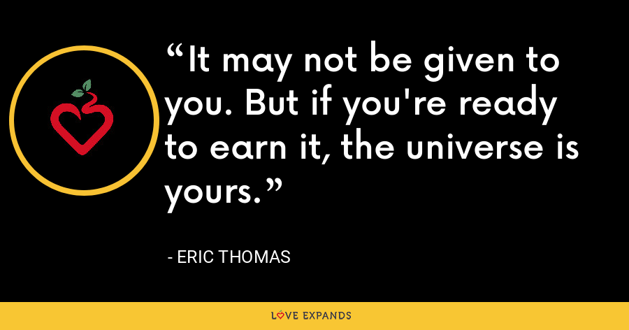It may not be given to you. But if you're ready to earn it, the universe is yours. - Eric Thomas
