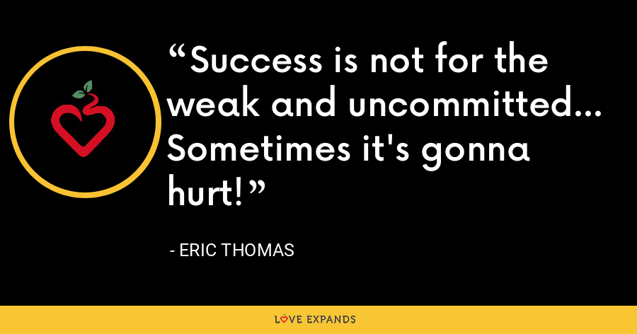 Success is not for the weak and uncommitted... Sometimes it's gonna hurt! - Eric Thomas