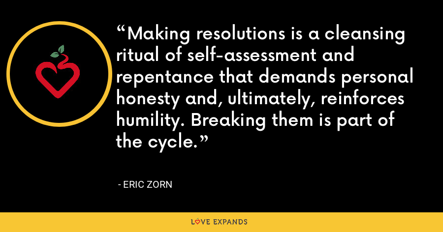 Making resolutions is a cleansing ritual of self-assessment and repentance that demands personal honesty and, ultimately, reinforces humility. Breaking them is part of the cycle. - Eric Zorn