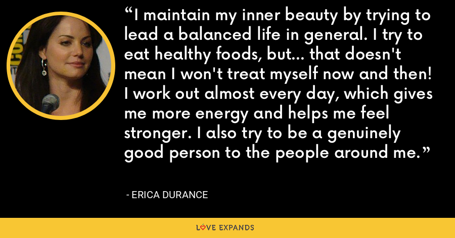 I maintain my inner beauty by trying to lead a balanced life in general. I try to eat healthy foods, but... that doesn't mean I won't treat myself now and then! I work out almost every day, which gives me more energy and helps me feel stronger. I also try to be a genuinely good person to the people around me. - Erica Durance