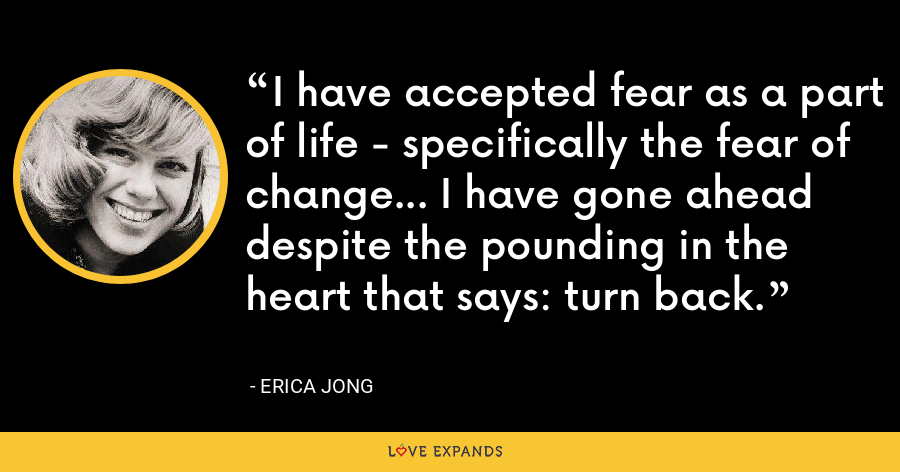 I have accepted fear as a part of life - specifically the fear of change... I have gone ahead despite the pounding in the heart that says: turn back. - Erica Jong