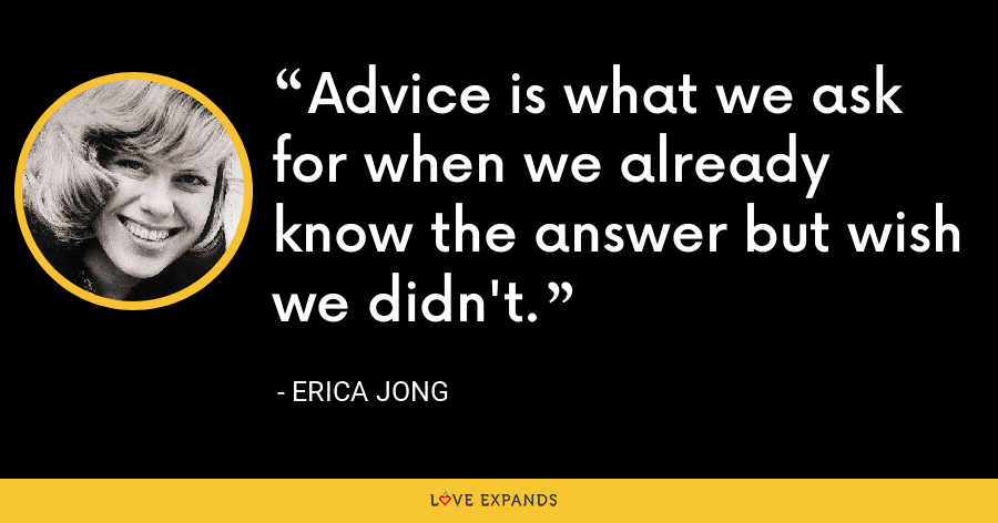 Advice is what we ask for when we already know the answer but wish we didn't. - Erica Jong