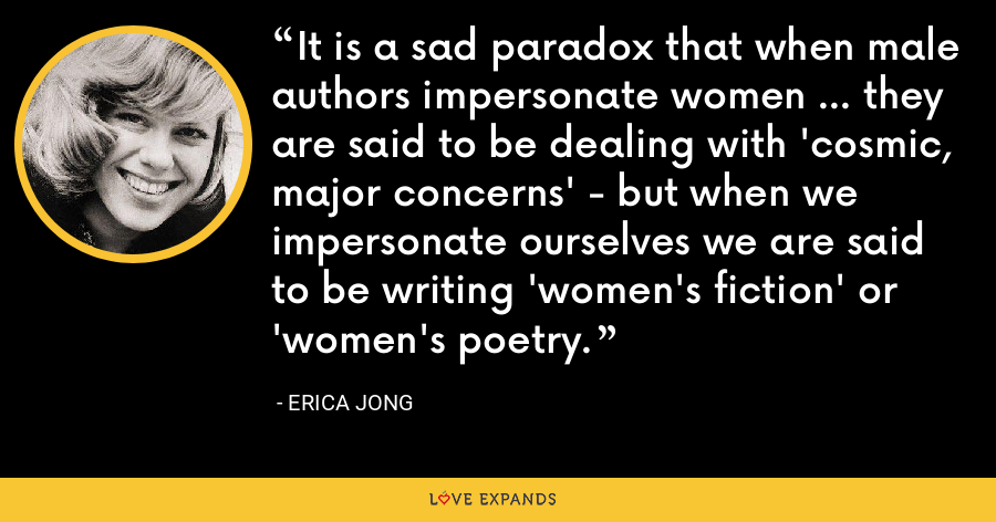 It is a sad paradox that when male authors impersonate women ... they are said to be dealing with 'cosmic, major concerns' - but when we impersonate ourselves we are said to be writing 'women's fiction' or 'women's poetry. - Erica Jong