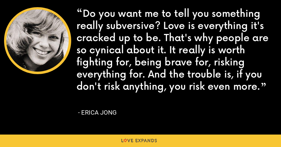 Do you want me to tell you something really subversive? Love is everything it's cracked up to be. That's why people are so cynical about it. It really is worth fighting for, being brave for, risking everything for. And the trouble is, if you don't risk anything, you risk even more. - Erica Jong