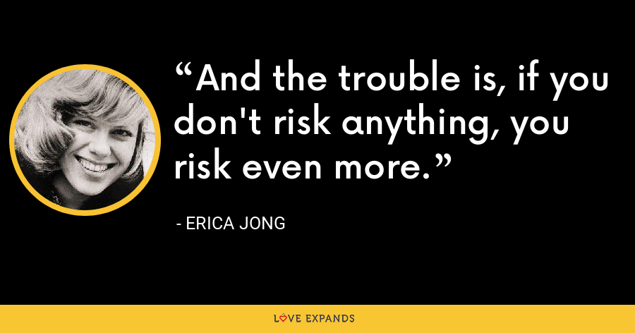 And the trouble is, if you don't risk anything, you risk even more. - Erica Jong