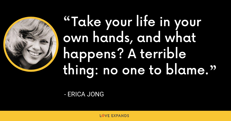 Take your life in your own hands, and what happens? A terrible thing: no one to blame. - Erica Jong
