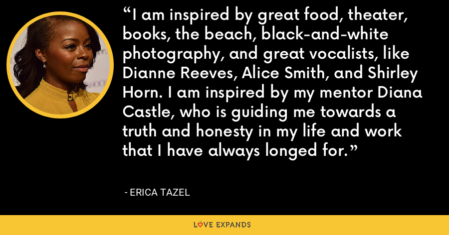 I am inspired by great food, theater, books, the beach, black-and-white photography, and great vocalists, like Dianne Reeves, Alice Smith, and Shirley Horn. I am inspired by my mentor Diana Castle, who is guiding me towards a truth and honesty in my life and work that I have always longed for. - Erica Tazel