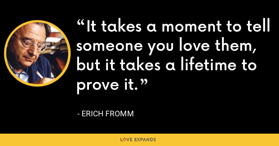 It takes a moment to tell someone you love them, but it takes a lifetime to prove it. - Erich Fromm