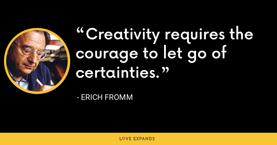 Creativity requires the courage to let go of certainties. - Erich Fromm