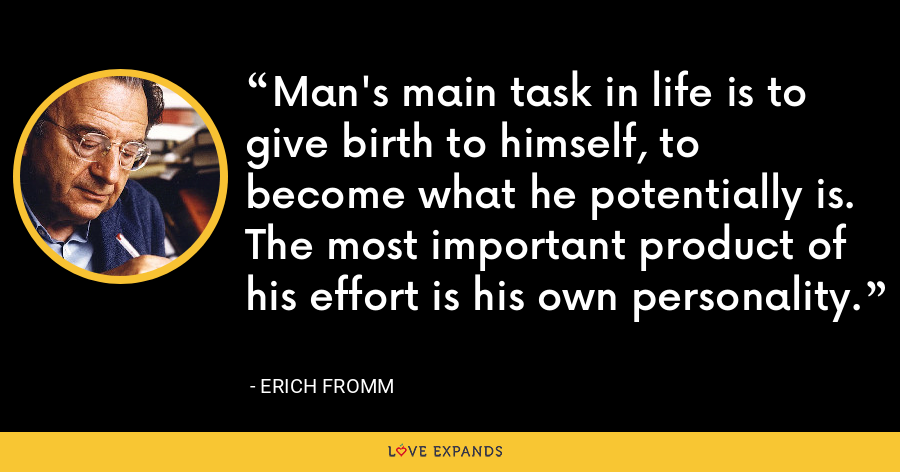 Man's main task in life is to give birth to himself, to become what he potentially is. The most important product of his effort is his own personality. - Erich Fromm