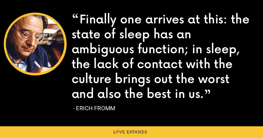 Finally one arrives at this: the state of sleep has an ambiguous function; in sleep, the lack of contact with the culture brings out the worst and also the best in us. - Erich Fromm