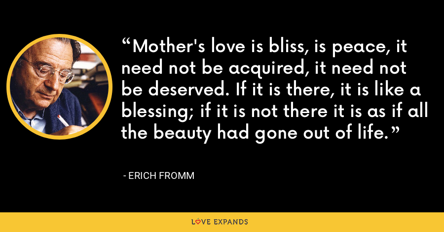 Mother's love is bliss, is peace, it need not be acquired, it need not be deserved. If it is there, it is like a blessing; if it is not there it is as if all the beauty had gone out of life. - Erich Fromm