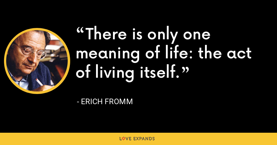 There is only one meaning of life: the act of living itself. - Erich Fromm