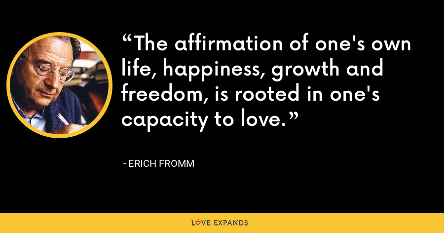 The affirmation of one's own life, happiness, growth and freedom, is rooted in one's capacity to love. - Erich Fromm