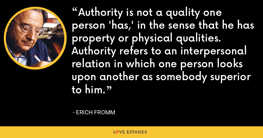 Authority is not a quality one person 'has,' in the sense that he has property or physical qualities. Authority refers to an interpersonal relation in which one person looks upon another as somebody superior to him. - Erich Fromm