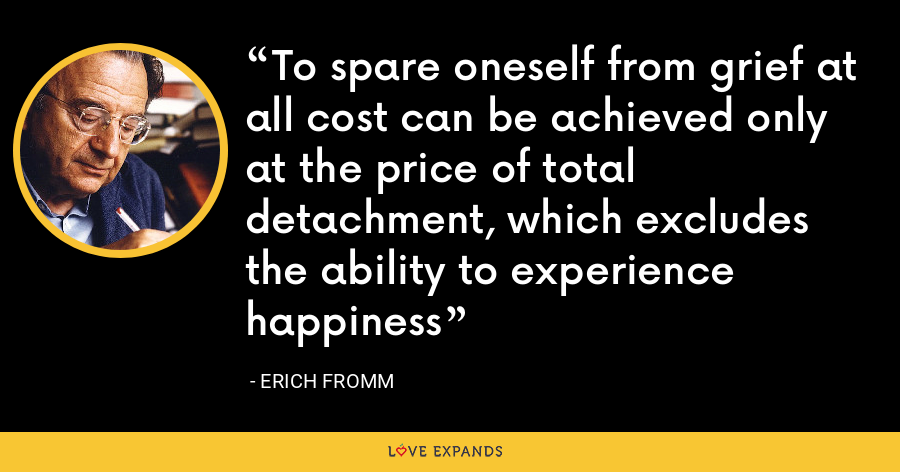 To spare oneself from grief at all cost can be achieved only at the price of total detachment, which excludes the ability to experience happiness - Erich Fromm