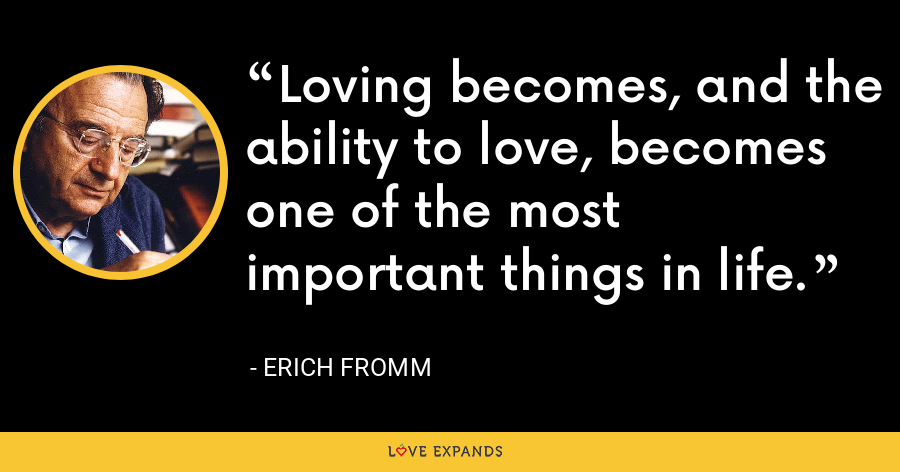 Loving becomes, and the ability to love, becomes one of the most important things in life. - Erich Fromm