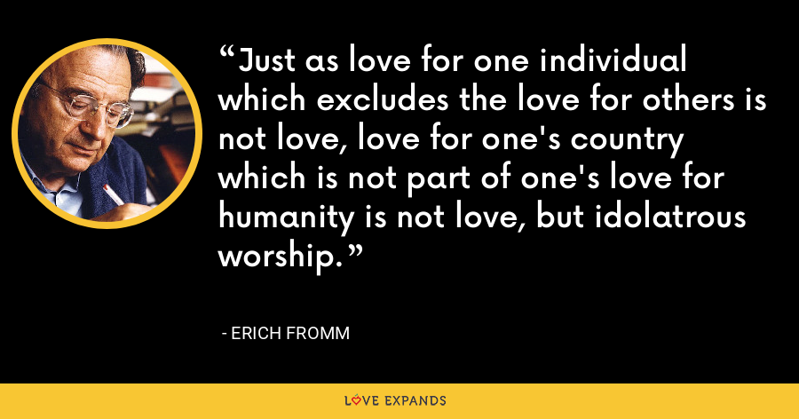 Just as love for one individual which excludes the love for others is not love, love for one's country which is not part of one's love for humanity is not love, but idolatrous worship. - Erich Fromm