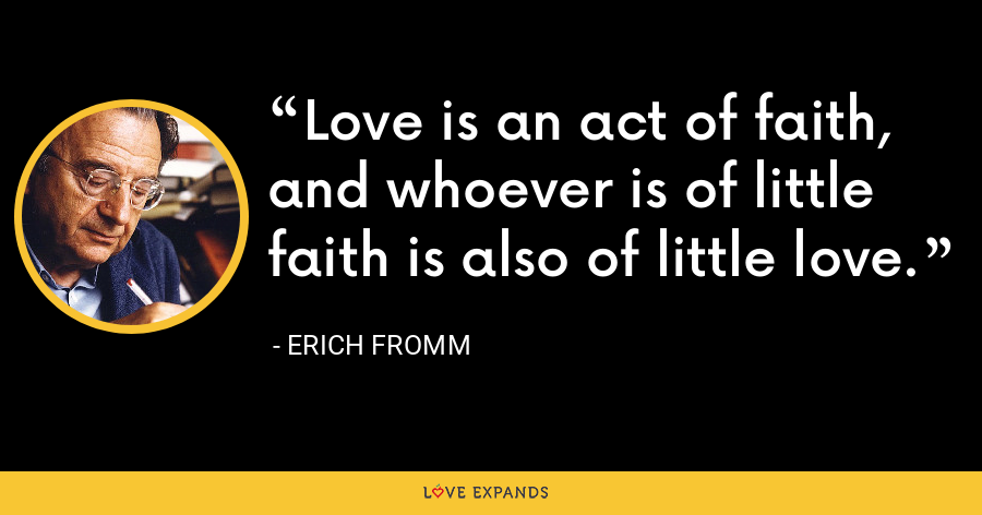 Love is an act of faith, and whoever is of little faith is also of little love. - Erich Fromm