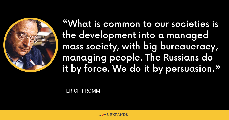 What is common to our societies is the development into a managed mass society, with big bureaucracy, managing people. The Russians do it by force. We do it by persuasion. - Erich Fromm