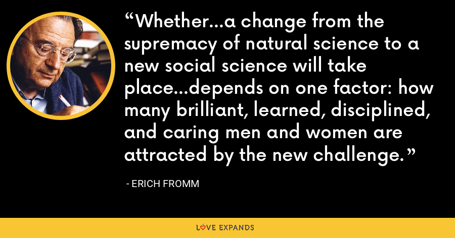 Whether...a change from the supremacy of natural science to a new social science will take place...depends on one factor: how many brilliant, learned, disciplined, and caring men and women are attracted by the new challenge. - Erich Fromm