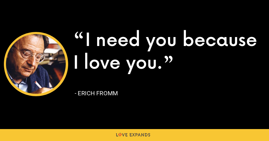 I need you because I love you. - Erich Fromm