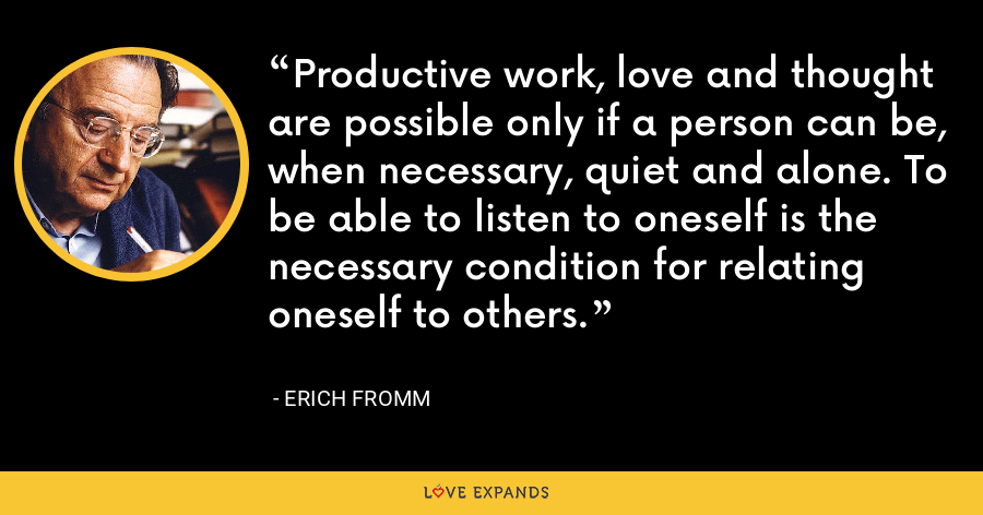 Productive work, love and thought are possible only if a person can be, when necessary, quiet and alone. To be able to listen to oneself is the necessary condition for relating oneself to others. - Erich Fromm