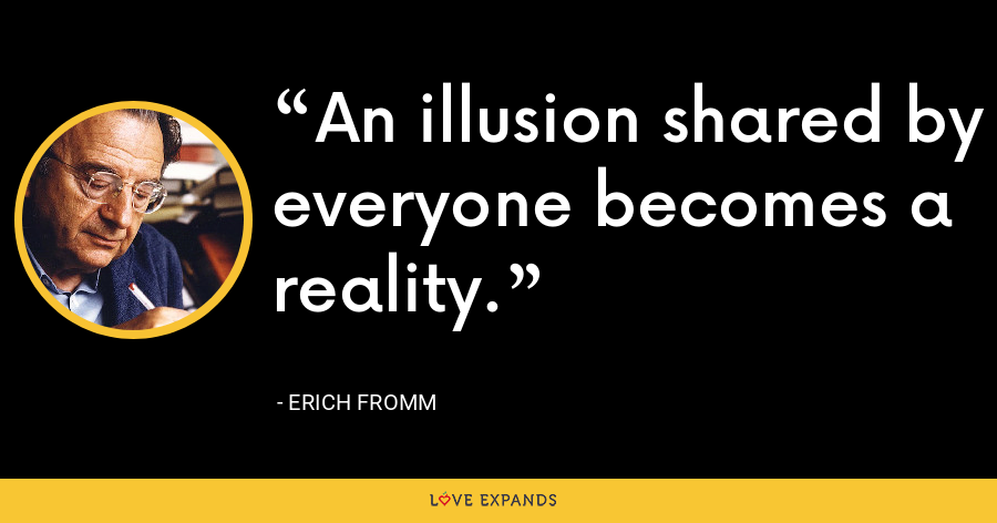 An illusion shared by everyone becomes a reality. - Erich Fromm