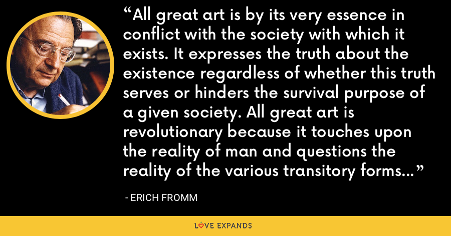 All great art is by its very essence in conflict with the society with which it exists. It expresses the truth about the existence regardless of whether this truth serves or hinders the survival purpose of a given society. All great art is revolutionary because it touches upon the reality of man and questions the reality of the various transitory forms of human society. - Erich Fromm