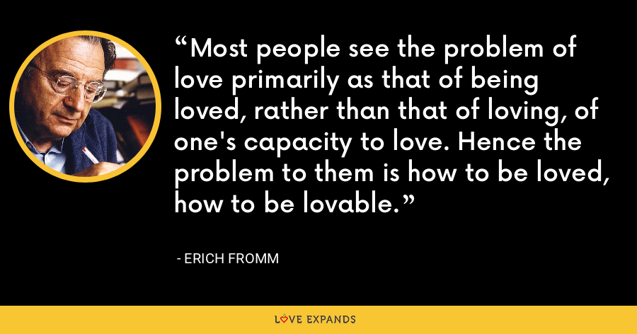 Most people see the problem of love primarily as that of being loved, rather than that of loving, of one's capacity to love. Hence the problem to them is how to be loved, how to be lovable. - Erich Fromm
