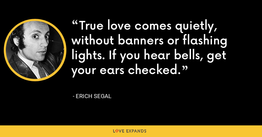 True love comes quietly, without banners or flashing lights. If you hear bells, get your ears checked. - Erich Segal