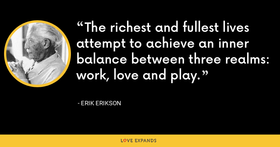 The richest and fullest lives attempt to achieve an inner balance between three realms: work, love and play. - Erik Erikson