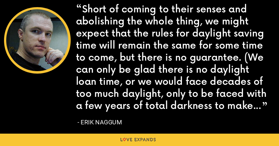 Short of coming to their senses and abolishing the whole thing, we might expect that the rules for daylight saving time will remain the same for some time to come, but there is no guarantee. (We can only be glad there is no daylight loan time, or we would face decades of too much daylight, only to be faced with a few years of total darkness to make up for it. - Erik Naggum