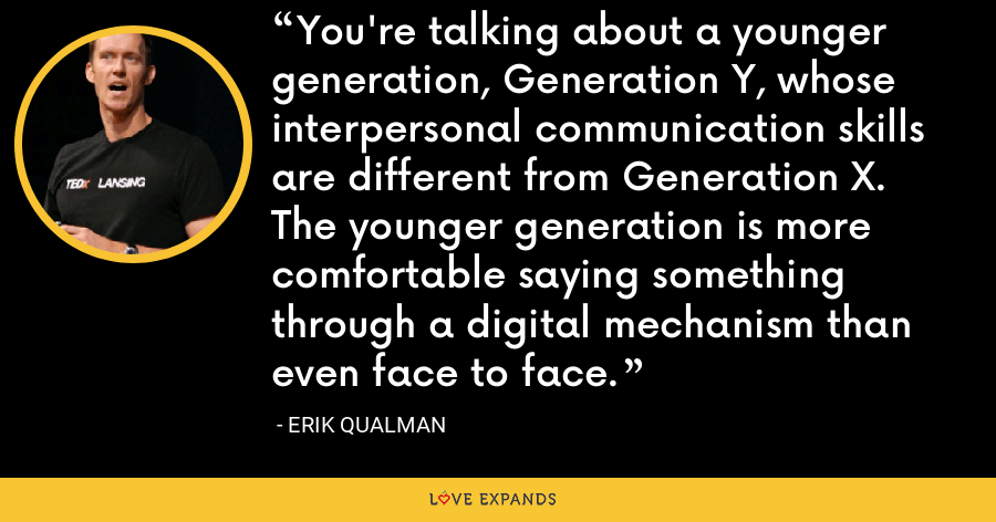 You're talking about a younger generation, Generation Y, whose interpersonal communication skills are different from Generation X. The younger generation is more comfortable saying something through a digital mechanism than even face to face. - Erik Qualman