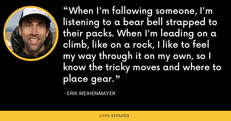 When I'm following someone, I'm listening to a bear bell strapped to their packs. When I'm leading on a climb, like on a rock, I like to feel my way through it on my own, so I know the tricky moves and where to place gear. - Erik Weihenmayer