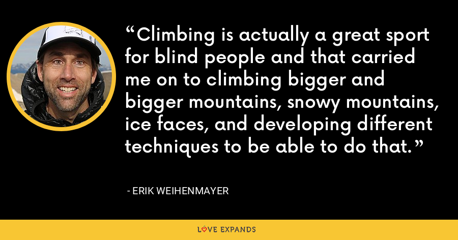 Climbing is actually a great sport for blind people and that carried me on to climbing bigger and bigger mountains, snowy mountains, ice faces, and developing different techniques to be able to do that. - Erik Weihenmayer