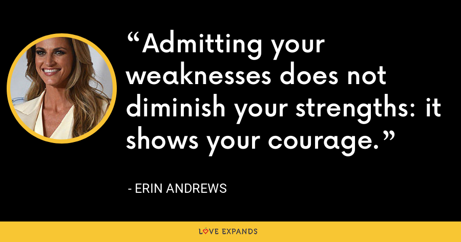 Admitting your weaknesses does not diminish your strengths: it shows your courage. - Erin Andrews