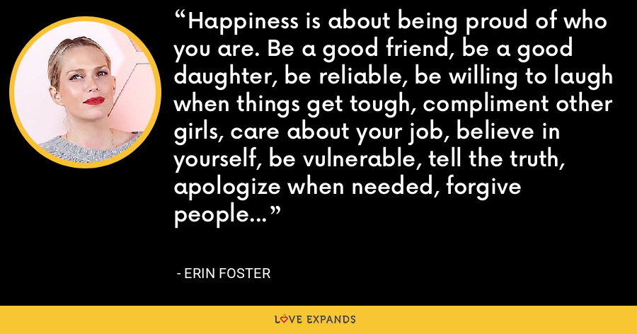 Happiness is about being proud of who you are. Be a good friend, be a good daughter, be reliable, be willing to laugh when things get tough, compliment other girls, care about your job, believe in yourself, be vulnerable, tell the truth, apologize when needed, forgive people... - Erin Foster