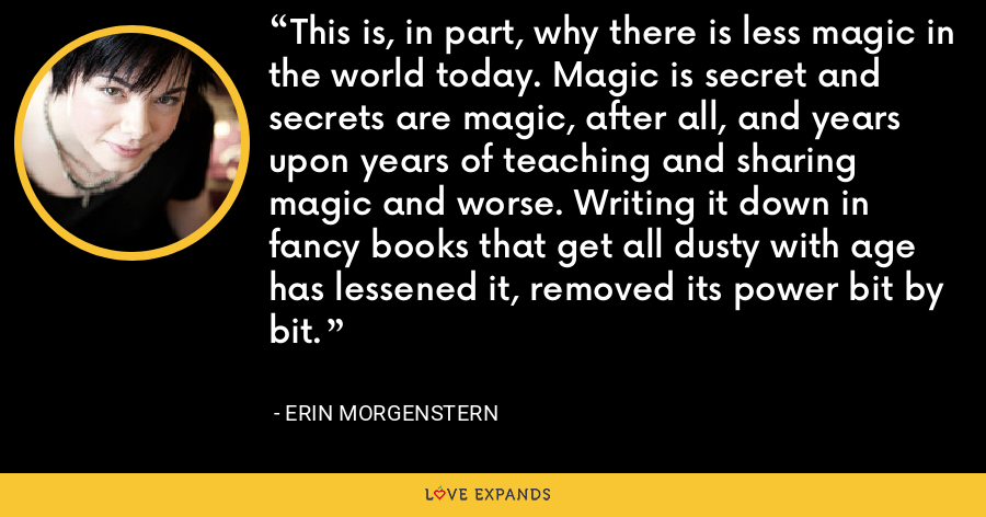 This is, in part, why there is less magic in the world today. Magic is secret and secrets are magic, after all, and years upon years of teaching and sharing magic and worse. Writing it down in fancy books that get all dusty with age has lessened it, removed its power bit by bit. - Erin Morgenstern