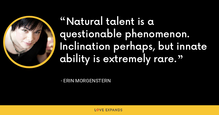 Natural talent is a questionable phenomenon. Inclination perhaps, but innate ability is extremely rare. - Erin Morgenstern