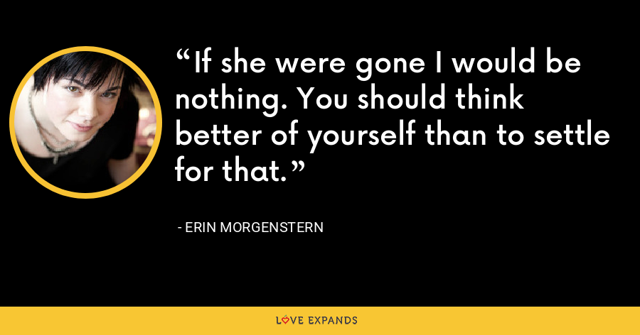 If she were gone I would be nothing. You should think better of yourself than to settle for that. - Erin Morgenstern