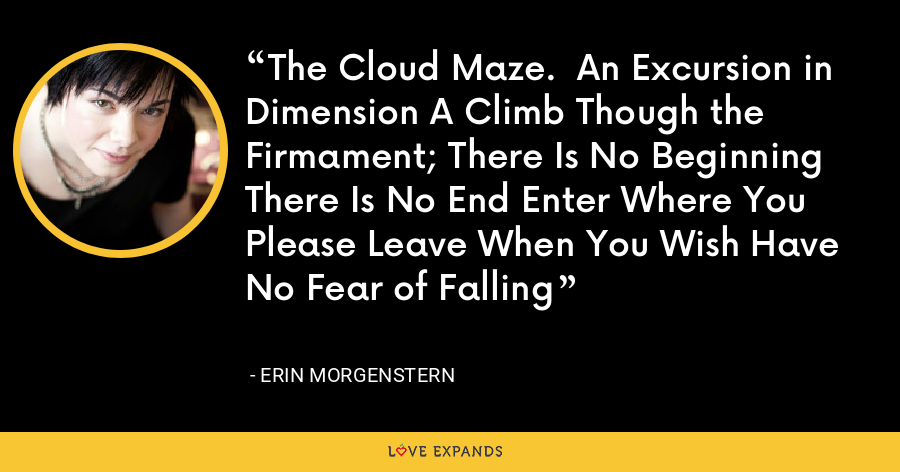 The Cloud Maze.  An Excursion in Dimension A Climb Though the Firmament; There Is No Beginning There Is No End Enter Where You Please Leave When You Wish Have No Fear of Falling - Erin Morgenstern