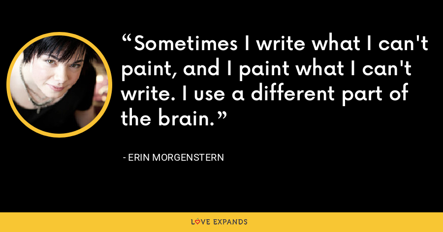Sometimes I write what I can't paint, and I paint what I can't write. I use a different part of the brain. - Erin Morgenstern