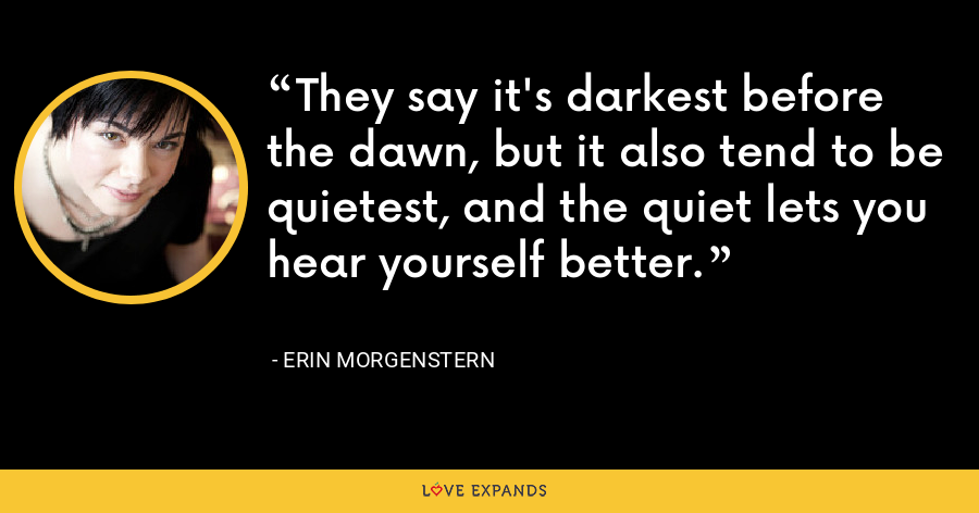 They say it's darkest before the dawn, but it also tend to be quietest, and the quiet lets you hear yourself better. - Erin Morgenstern