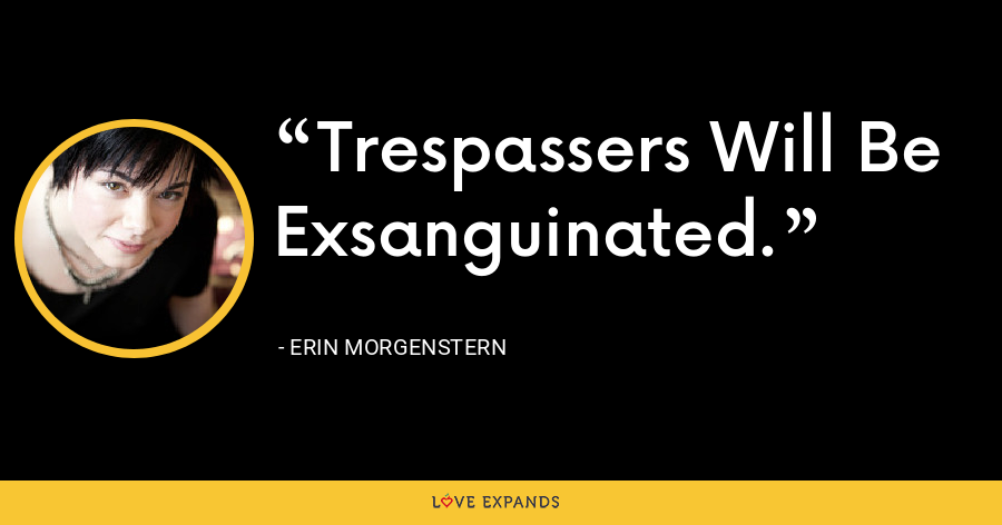 Trespassers Will Be Exsanguinated. - Erin Morgenstern